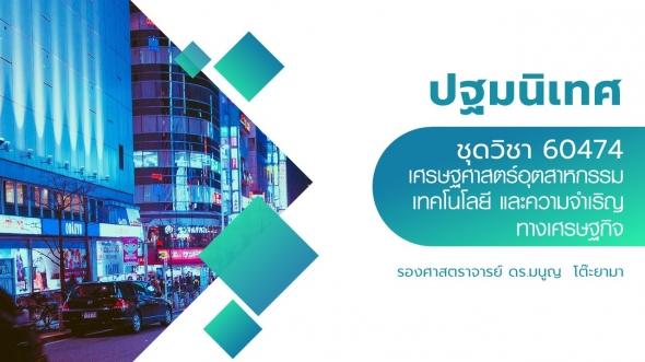 60474 ปฐมนิเทศชุดวิชา เศรษฐศาสตร์อุตสาหกรรม เทคโนโลยี และความจำเริญทางเศรษฐกิจ